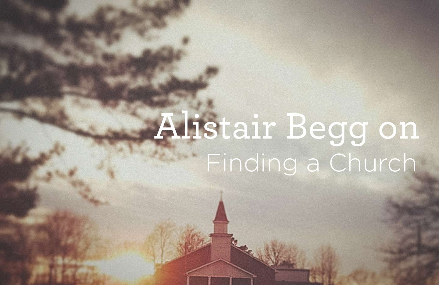 Alistair Begg on Finding a Church