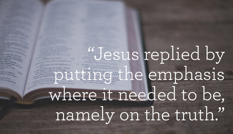 Jesus replied by putting the emphaisis on the truth