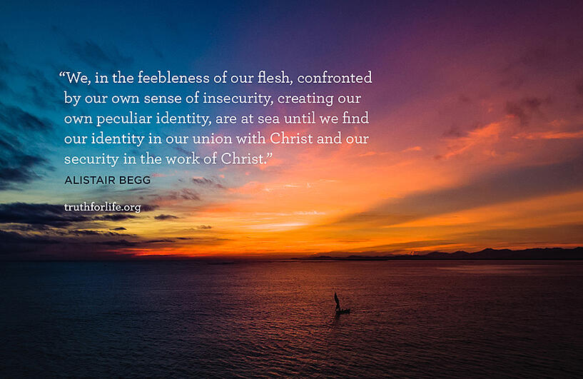 We, in the feebleness of our flesh, confronted by our own sense of insecurity, creating our own peculiar identity, are at sea until we find our identity in our union with Christ and our security in the work of Christ. - Alistair Begg