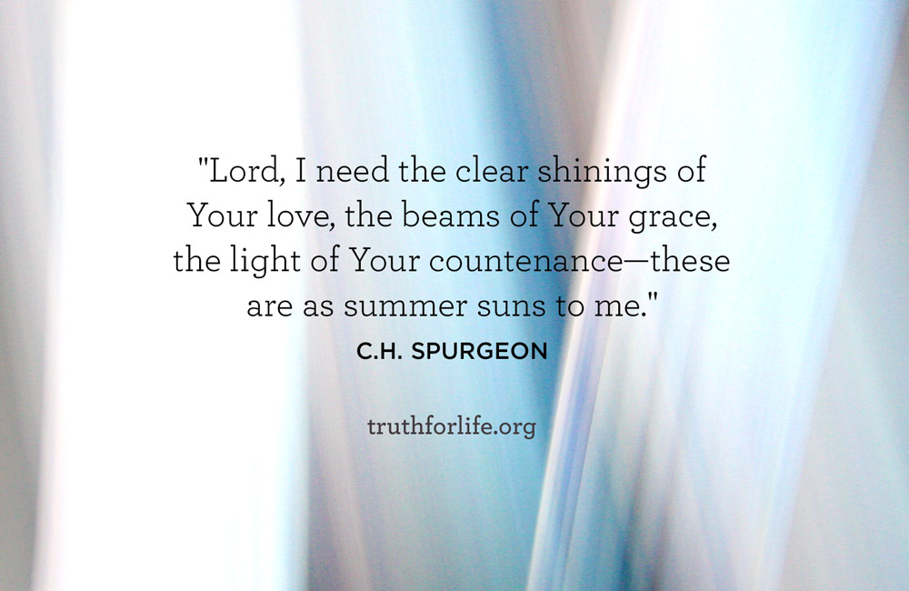 Lord, I need the clear shinings of Your love, the beams of Your grace, the light of Your countenance—these are as summer suns to me.
