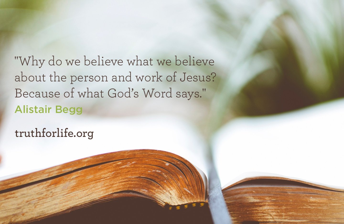 Why do we believe what we believe about the person and work of Jesus? Because of what God's Word says. - Alistair Begg