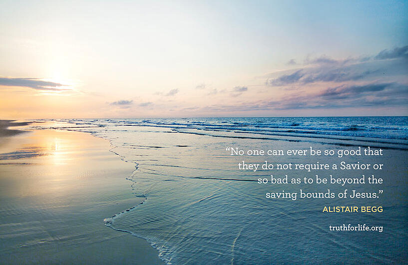 No one can ever be so good that they do not require a Savior or so bad as to be beyond the saving bounds of Jesus. - Alistair Begg