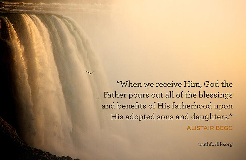 When we receive Him, God the Father pours out all of the blessings and benefits of His fatherhood upon His adopted sons and daughters. - Alistair Begg