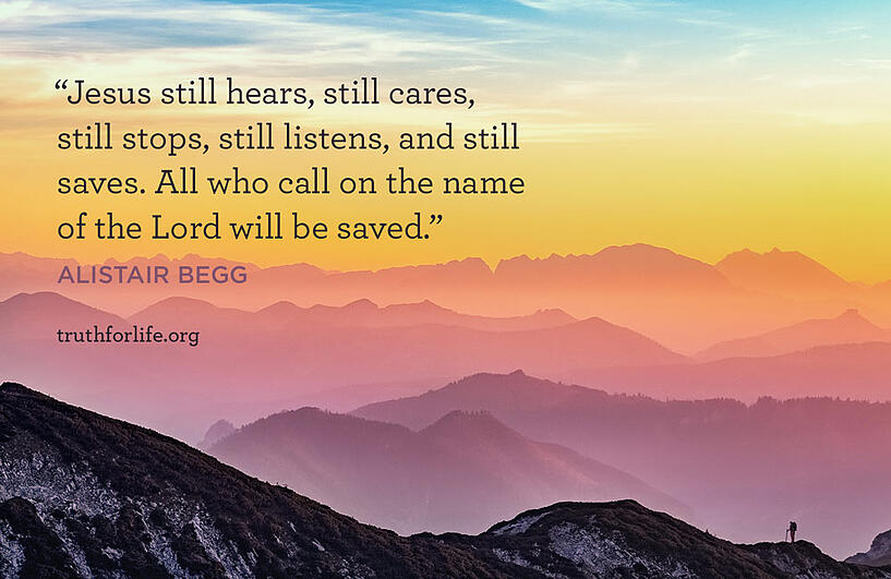 Jesus still hears, still cares, still stops, still listens, and still saves. All who call on the name of the Lord will be saved. - Alistair Begg