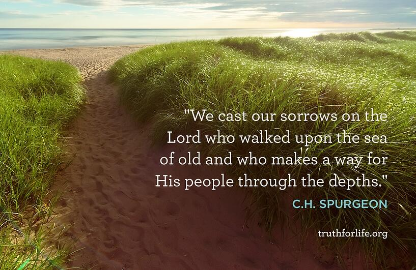 We cast our sorrows on the Lord who walked upon the sea of old and who makes a way for His people through the depths. - C.H. Spurgeon