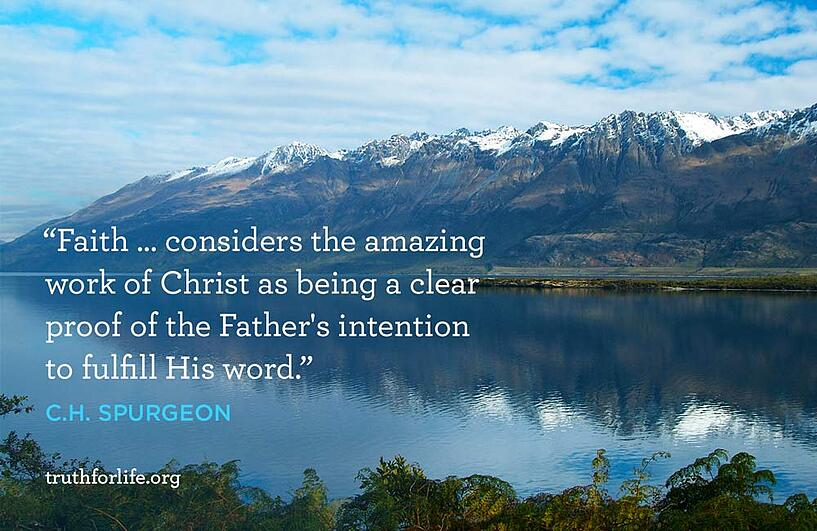 Faith … considers the amazing work of Christ as being a clear proof of the Father's intention to fulfill His word. - C.H. Spurgeon