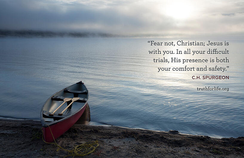 Fear not, Christian; Jesus is with you. In all your difficult trials, His presence is both your comfort and safety. - C.H. Spurgeon