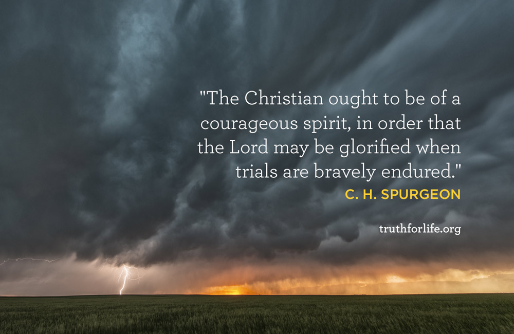 The Christian ought to be of a courageous spirit, in order that the Lord may be glorified when trials are bravely endured.