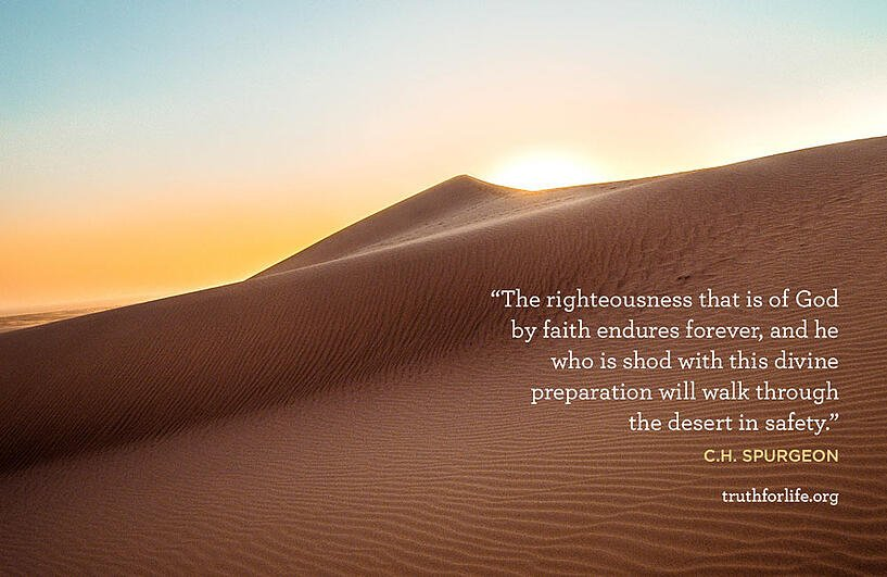 The righteousness that is of God by faith endures forever, and he who is shod with this divine preparation will walk through the desert in safety. - C.H. Spurgeon