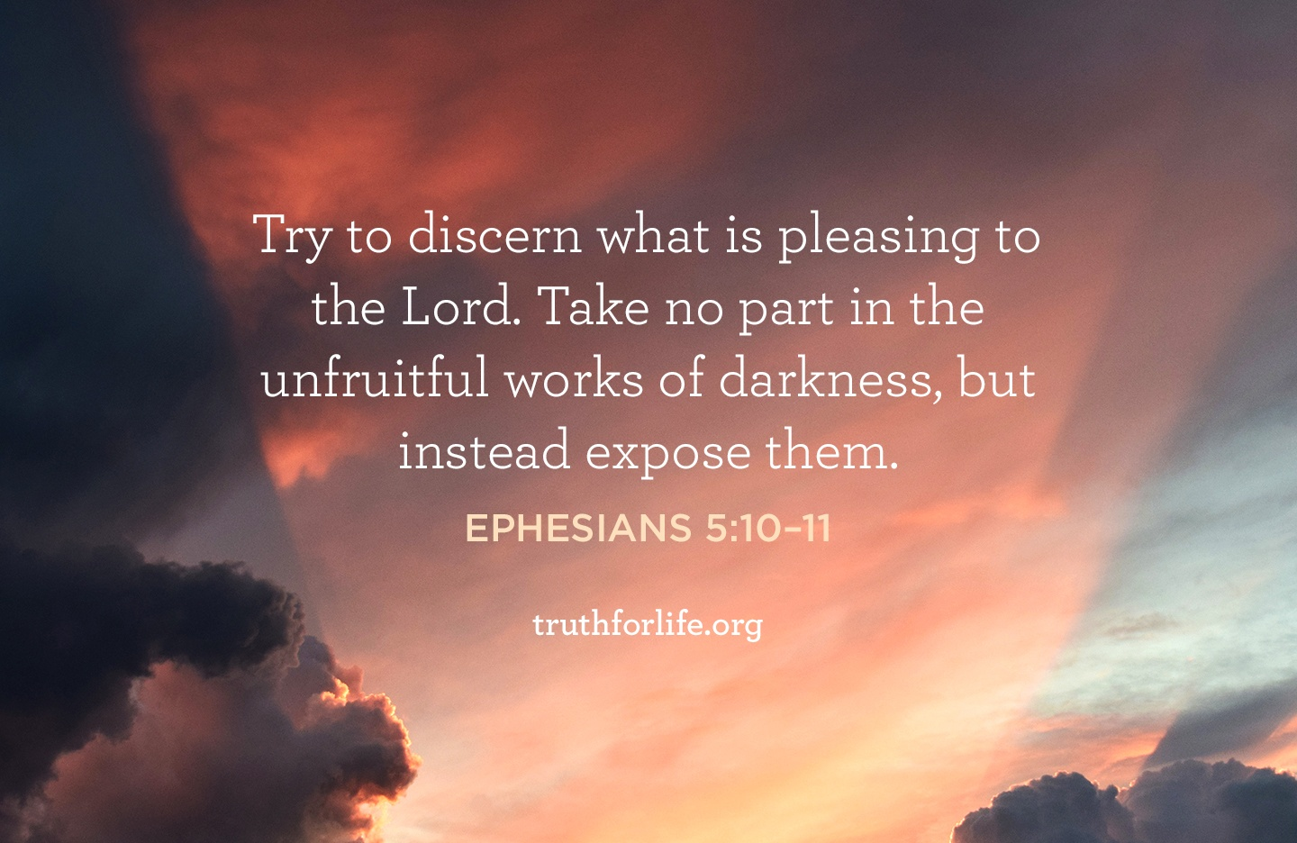 Try to discern what is pleasing to the Lord. Take no part in the unfruitful works of darkness, but instead expose them.  - Ephesians 5:10–11