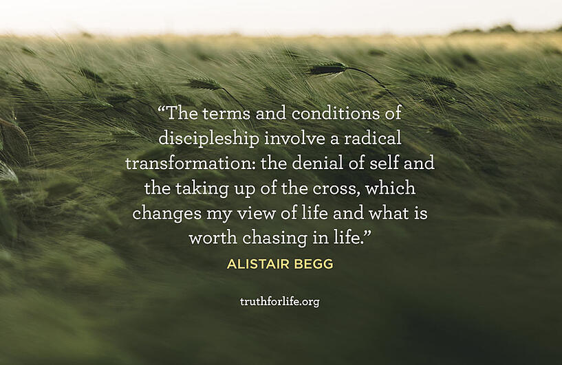 The terms and conditions of discipleship involve a radical transformation: the denial of self and the taking up of the cross, which changes my view of life and what is worth chasing in life. - Alistair Begg
