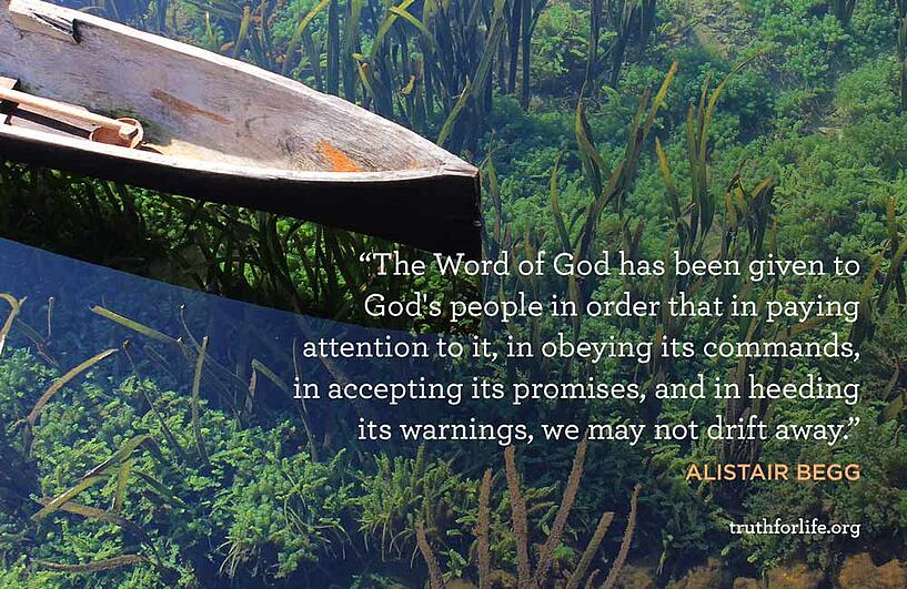 The Word of God has been given to God's people in order that in paying attention to it, in obeying its commands, in accepting its promises, and in heeding its warnings, we may not drift away. - Alistair Begg