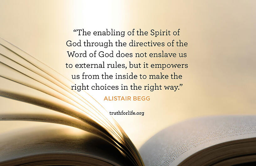 The enabling of the Spirit of God through the directives of the Word of God does not enslave us to external rules, but it empowers us from the inside to make the right choices in the right way. - Alistair Begg