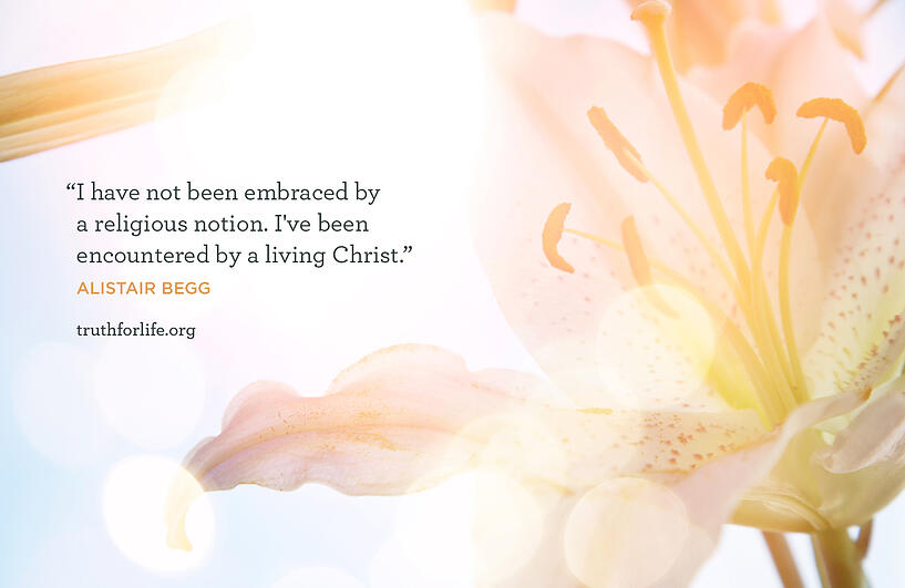 I have not been embraced by a religious notion. I've been encountered by a living Christ. - Alistair Begg