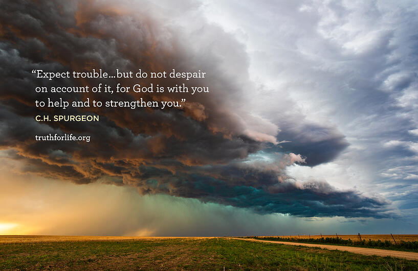 Expect trouble … but do not despair on account of it, for God is with you to help and to strengthen you. - C.H. Spurgeon