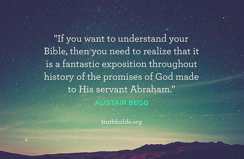 If you want to understand your Bible, then you need to realize that it is a fantastic exposition throughout history of the promises of God made to His servant Abraham. - Alistair Begg