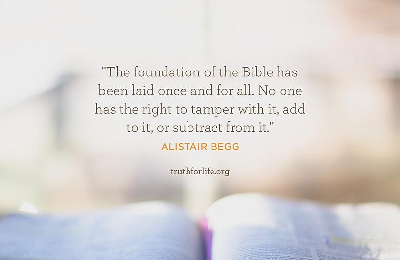 The foundation of the Bible has been laid once and for all. No one has the right to tamper with it, add to it, or subtract from it. - Alistair Begg