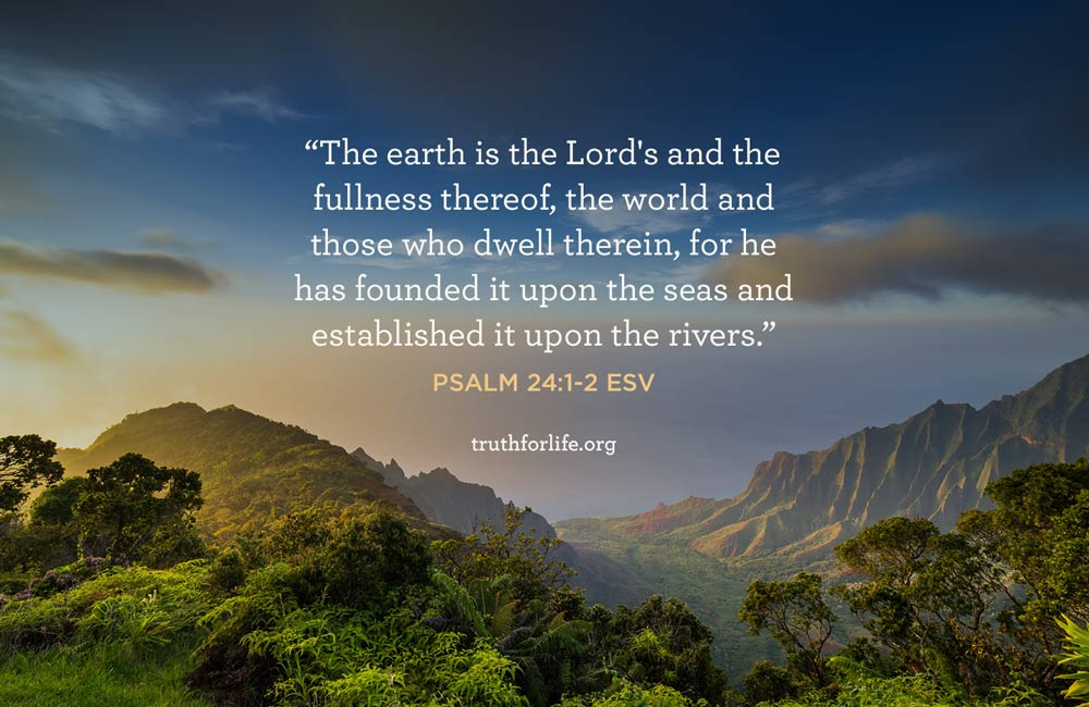 The earth is the Lord's and the fullness thereof, the world and those who dwell therein, for he has founded it upon the seas and established it upon the rivers. - Psalm 24:1-2