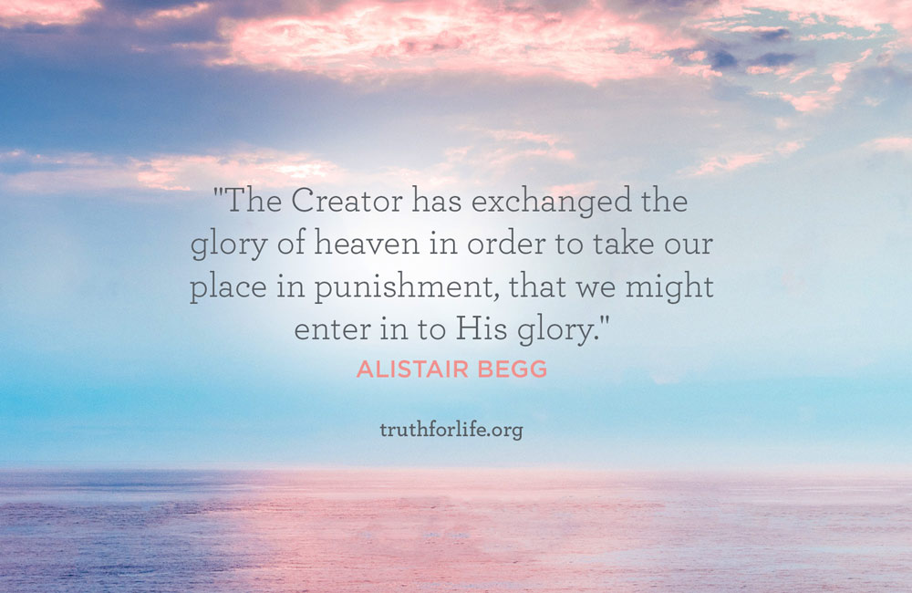 The Creator has exchanged the glory of heaven in order to take our place in punishment, that we might enter in to His glory. - Alistair Begg