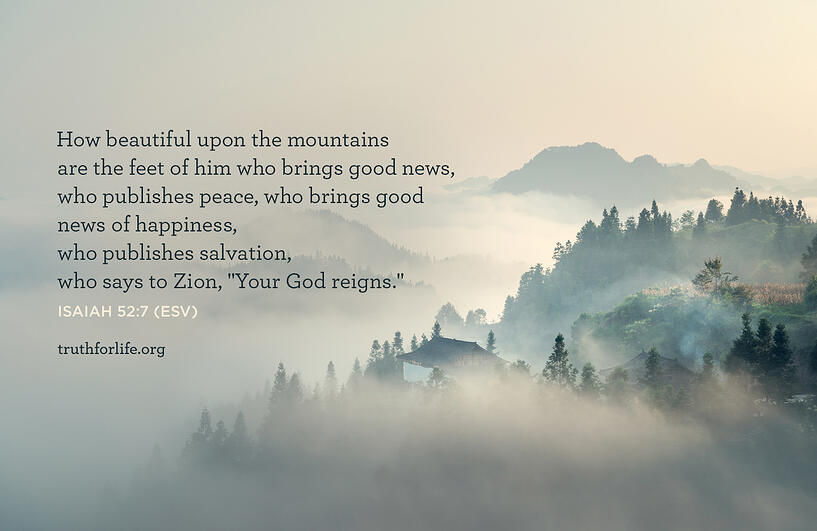 How beautiful upon the mountains are the feet of him who brings good news, who publishes peace, who brings good news of happiness, who publishes salvation, who says to Zion,