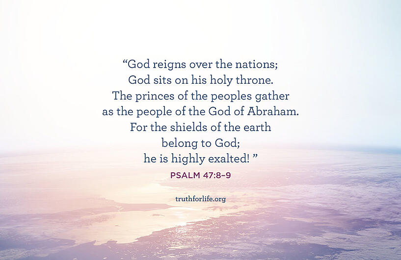 God reigns over the nations;  God sits on his holy throne.  The princes of the peoples gather  as the people of the God of Abraham.  For the shields of the earth belong to God;  he is highly exalted! - Psalm 47:8–9 ESV