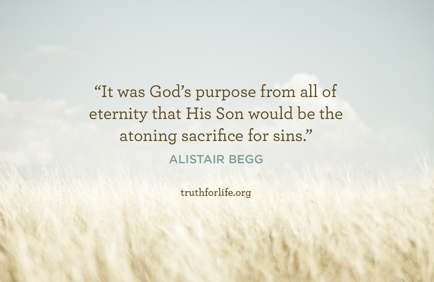 It was God's purpose from all of eternity that His Son would be the atoning sacrifice for sins. - Alistair Begg