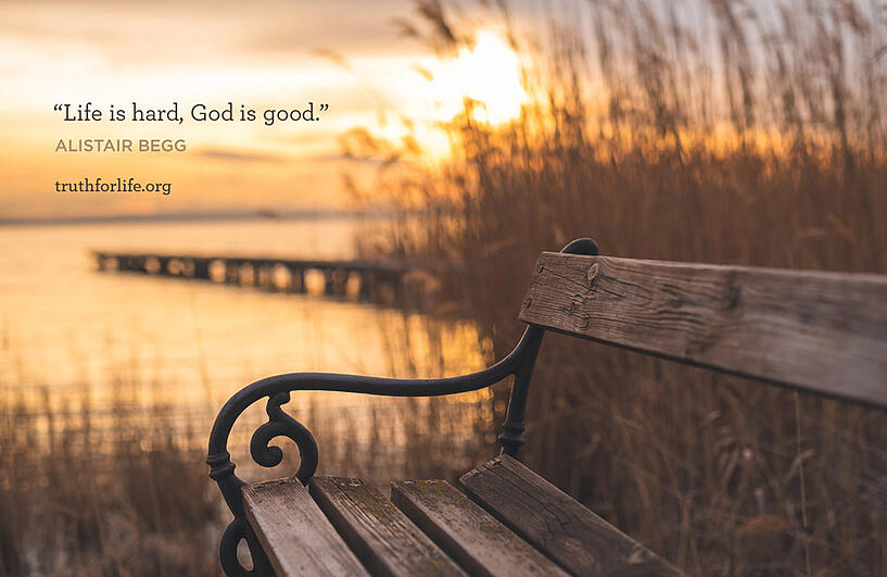 Life is hard, God is good. - Alistair Begg