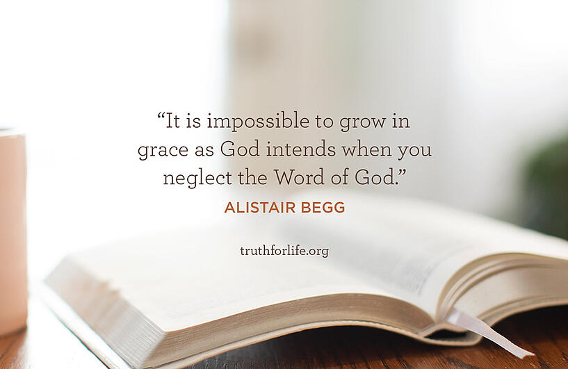 It is impossible to grow in grace as God intends when you neglect the Word of God. - Alistair Begg