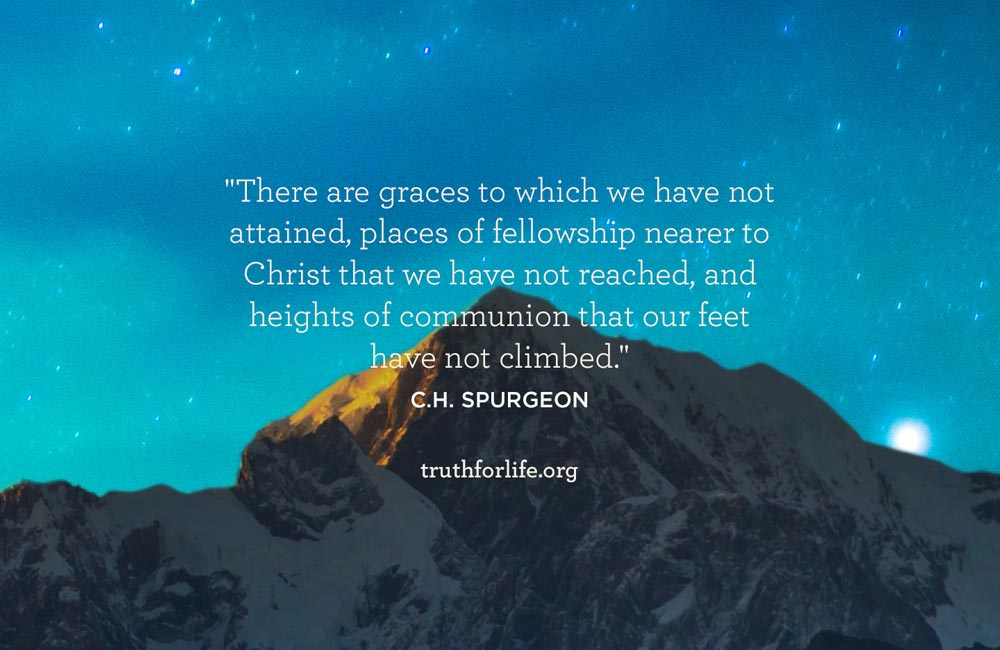 There are graces to which we have not attained, places of fellowship nearer to Christ that we have not reached, and heights of communion that our feet have not climbed.