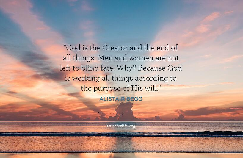 God is the Creator and the end of all things. Men and women are not left to blind fate. Why? Because God is working all things according to the purpose of His will. - Alistair Begg