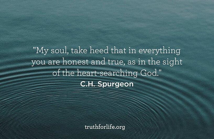 My soul, take heed that in everything you are honest and true, as in the sight of the heart-searching God - C.H. Spurgeon