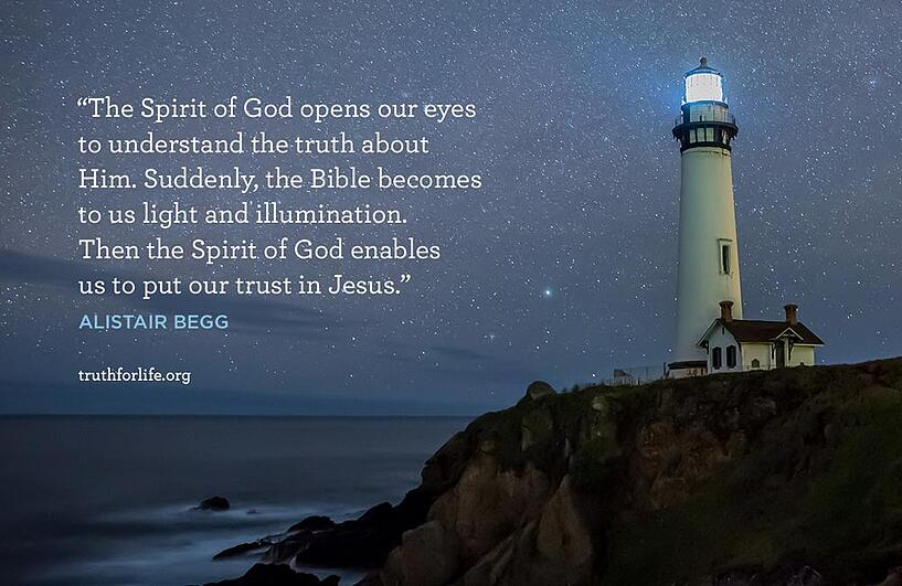 The Spirit of God opens our eyes to understand the truth about Him. Suddenly, the Bible becomes to us light and illumination. Then the Spirit of God enables us to put our trust in Jesus. - Alistair Begg