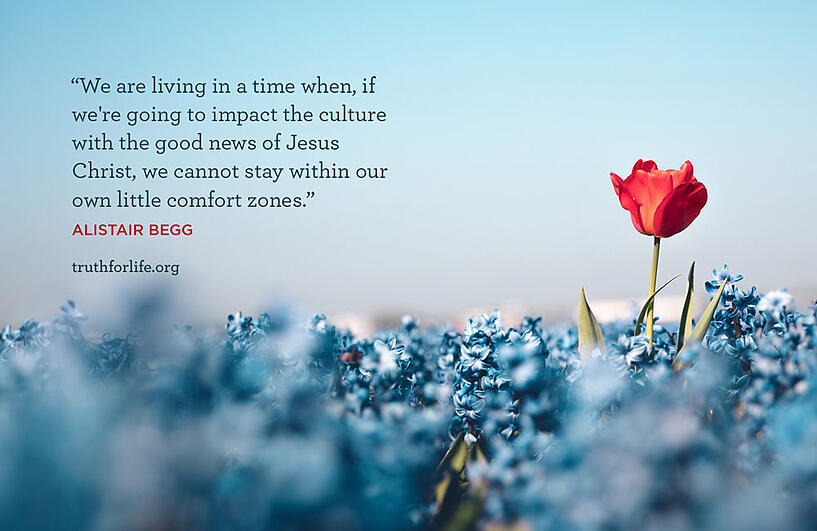 We are living in a time when, if we're going to impact the culture with the good news of Jesus Christ, we cannot stay within our own little comfort zones. - Alistair Begg
