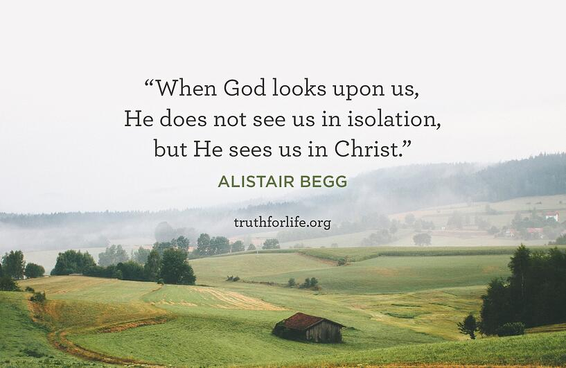 When God looks upon us, He does not see us in isolation, but He sees us in Christ. - Alistair Begg