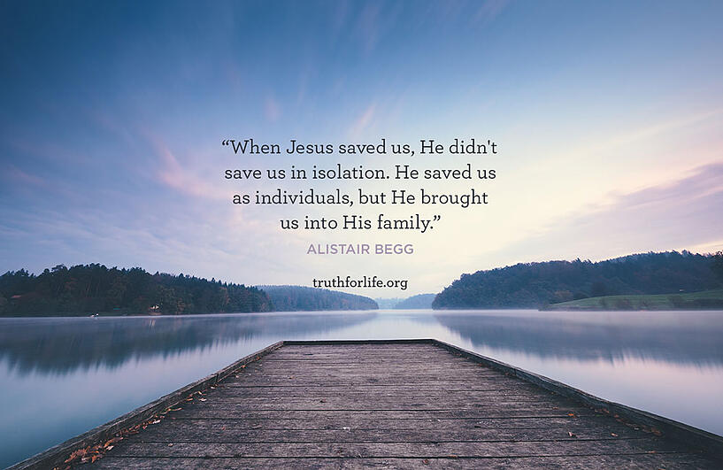 When Jesus saved us, He didn't save us in isolation. He saved us as individuals, but He brought us into His family. - Alistair Begg