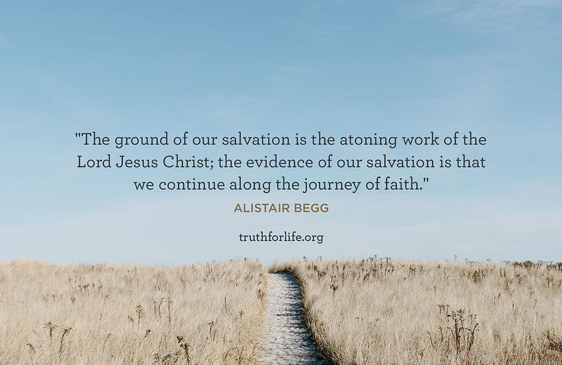 The ground of our salvation is the atoning work of the Lord Jesus Christ; the evidence of our salvation is that we continue along the journey of faith. - Alistair Begg