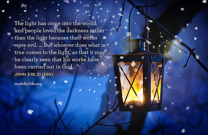 The light has come into the world, and people loved the darkness rather than the light because their works were evil. … But whoever does what is true comes to the light, so that it may be clearly seen that his works have been carried out in God. - John 3:19, 21 ESV
