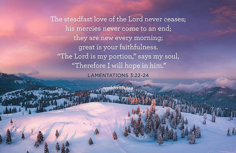 "The steadfast love of the Lord never ceases; his mercies never come to an end; they are new every morning; great is your faithfulness. ""The Lord is my portion,"" says my soul, ""Therefore I will hope in him."" - Lamentations 3:22-24"