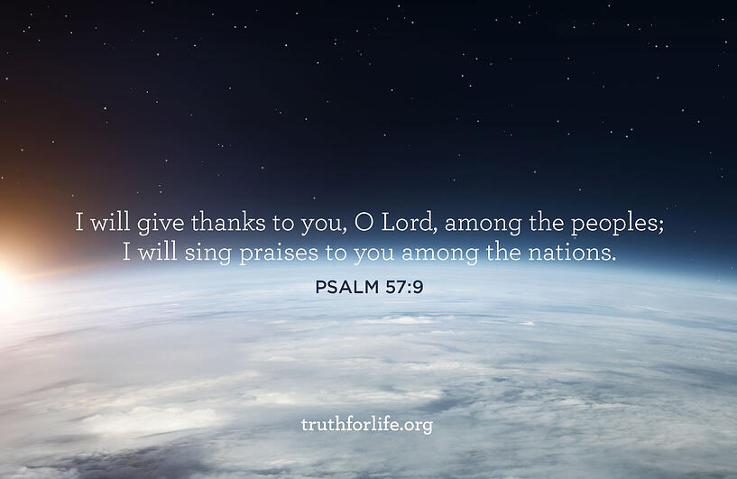 'I will give thanks to you, O Lord, among the peoples; I will sing praises to you among the nations.' - Psalm 57:9