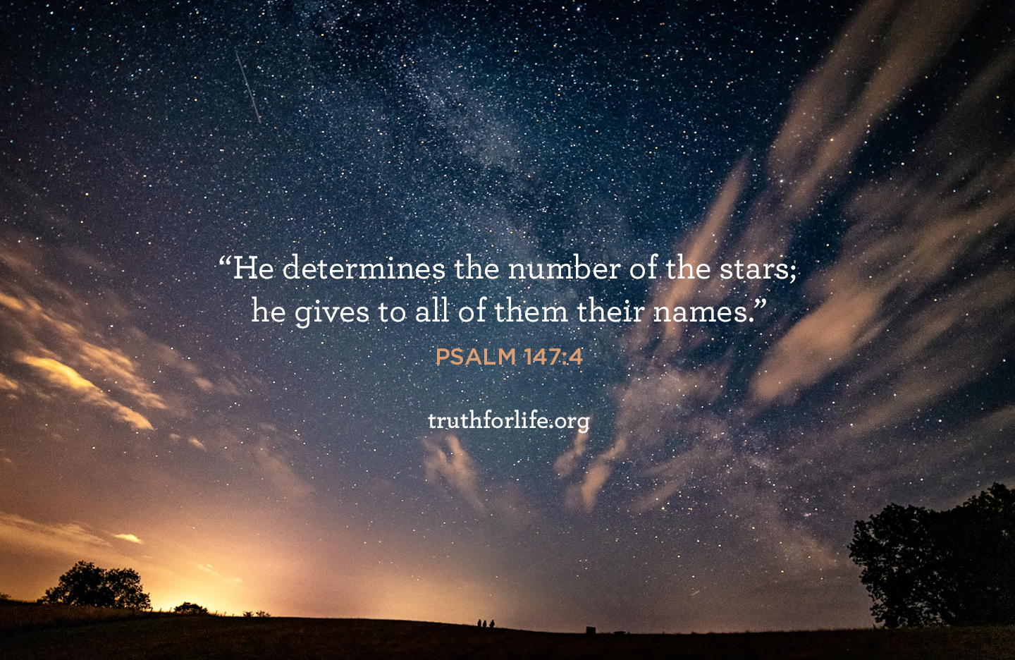 He determines the number of the stars; he gives to all of them  their names. - Psalm 147:4