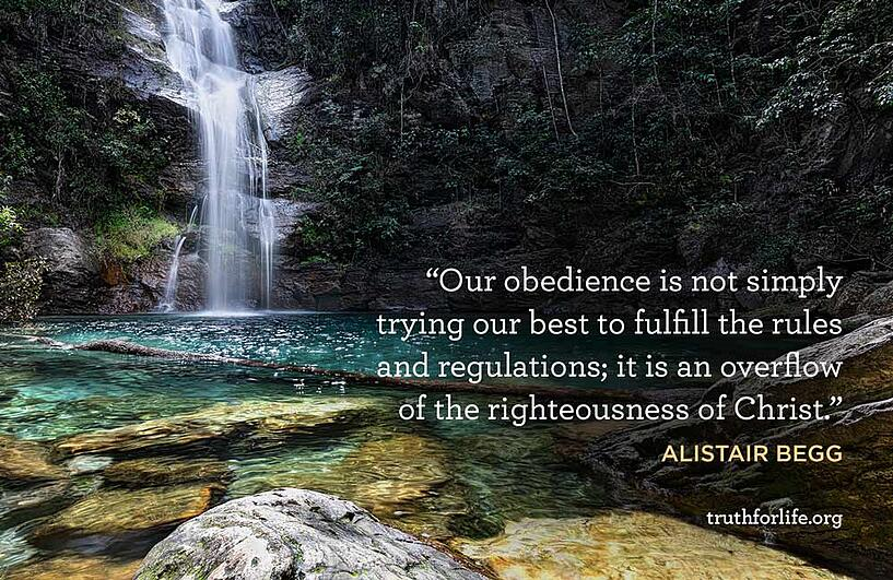 Our obedience is not simply trying our best to fulfill the rules and regulations; it is an overflow of the righteousness of Christ. - Alistair Begg