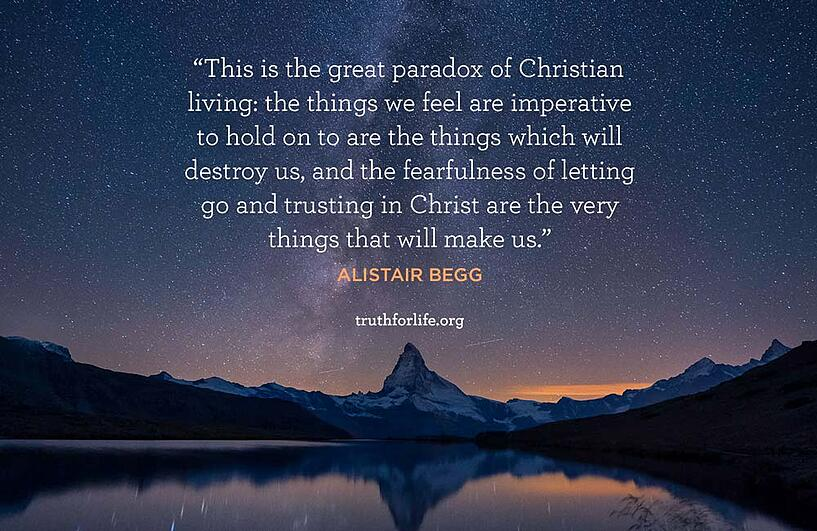 This is the great paradox of Christian living: the things we feel are imperative to hold on to are the things which will destroy us, and the fearfulness of letting go and trusting in Christ are the very things that will make us. - Alistair Begg
