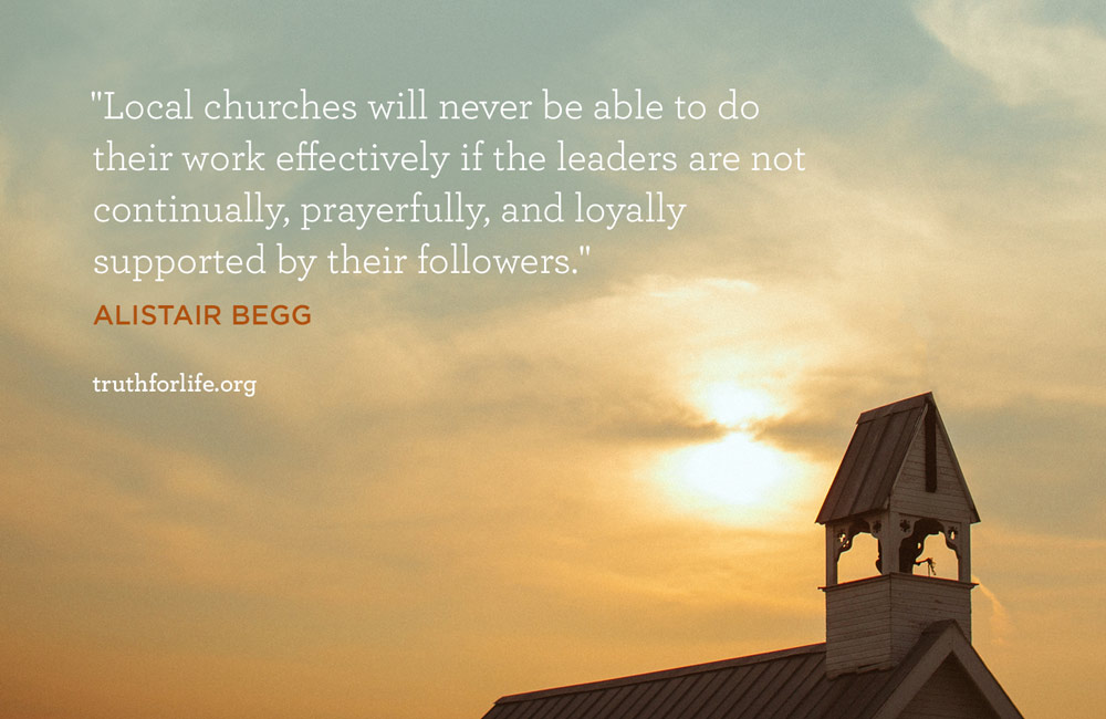 Local churches will never be able to do their work effectively if the leaders are not continually, prayerfully, and loyally supported by their followers. - Alistair Begg