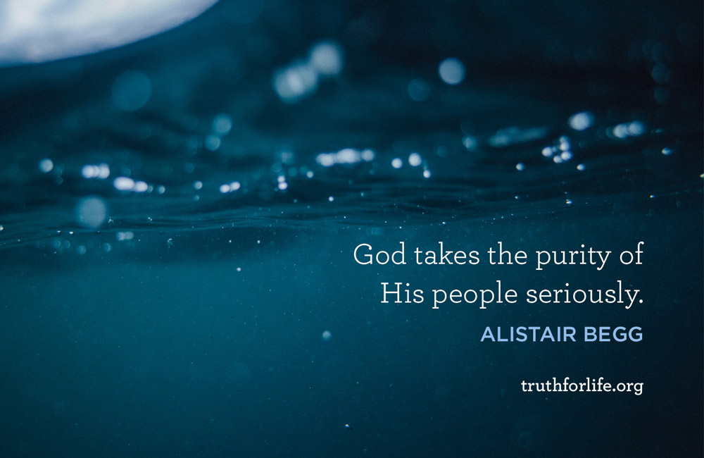 God takes the purity of His people seriously. - Alistair Begg