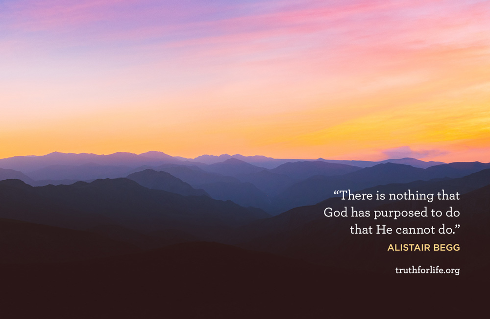 There is nothing that God has purposed to do that He cannot do. - Alistair Begg
