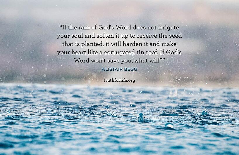 If the rain of God's Word does not irrigate your soul and soften it up to receive the seed that is planted, it will harden it and make your heart like a corrugated tin roof. If God's Word won't save you, what will? - Alistair Begg