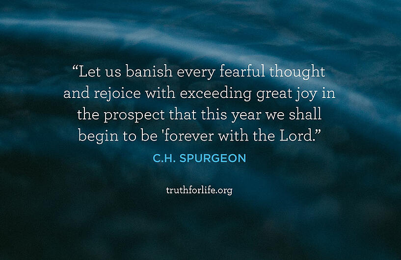 Let us banish every fearful thought and rejoice with exceeding great joy in the prospect that this year we shall begin to be 'forever with the Lord.' - C.H. Spurgeon