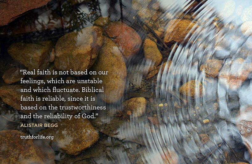 Real faith is not based on our feelings, which are unstable and which fluctuate. Biblical faith is reliable, since it is based on the trustworthiness and the reliability of God. - Alistair Begg