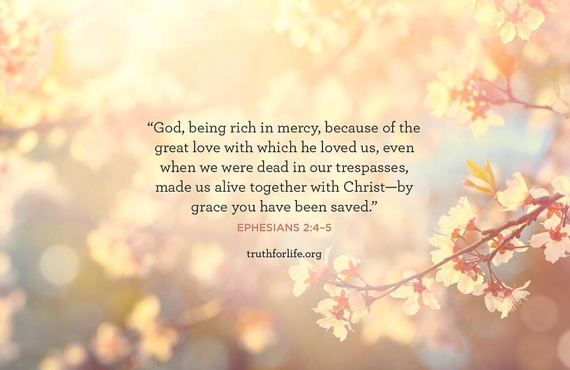 God, being rich in mercy, because of the great love with which he loved us, even when we were dead in our trespasses, made us alive together with Christ—by grace you have been saved. - Ephesians 2:4–5