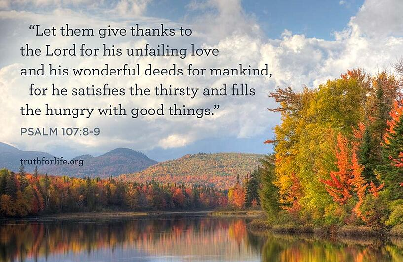 Let them give thanks to the Lord for his unfailing love     and his wonderful deeds for mankind,  for he satisfies the thirsty     and fills the hungry with good things. - Psalm 107:8-9